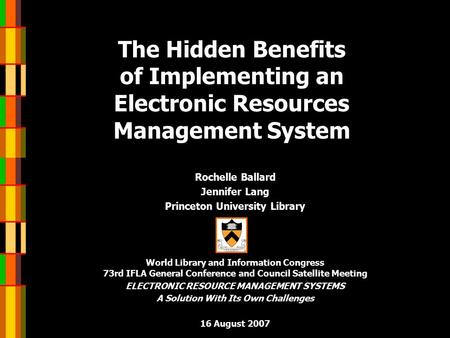 The Hidden Benefits of Implementing an Electronic Resources Management System Rochelle Ballard Jennifer Lang Princeton University Library World Library.