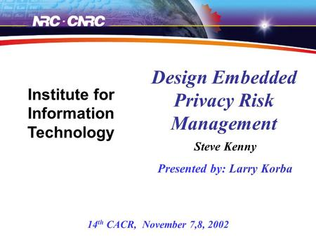 Steve Kenny Presented by: Larry Korba Design Embedded Privacy Risk Management Institute for Information Technology 14 th CACR, November 7,8, 2002.