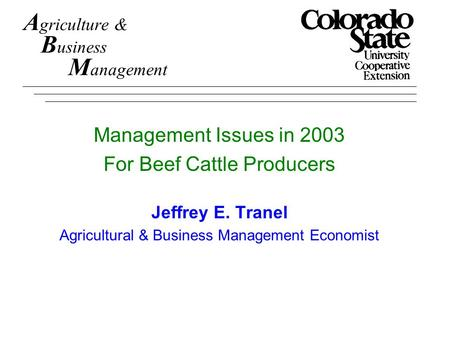 A griculture & B usiness M anagement Management Issues in 2003 For Beef Cattle Producers Jeffrey E. Tranel Agricultural & Business Management Economist.