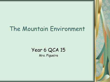 The Mountain Environment Year 6 QCA 15 Mrs. Figueira.