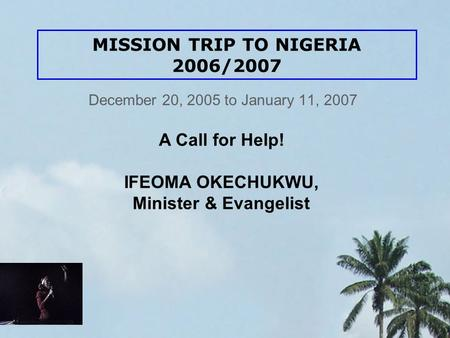 MISSION TRIP TO NIGERIA 2006/2007 December 20, 2005 to January 11, 2007 A Call for Help! IFEOMA OKECHUKWU, Minister & Evangelist.