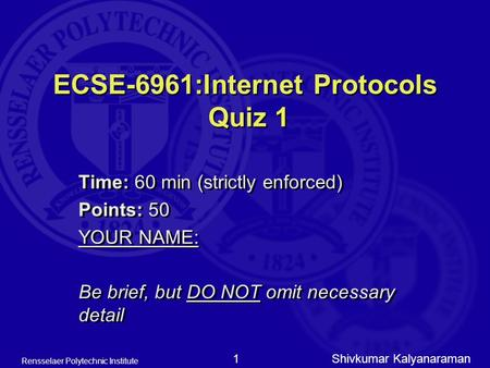 Shivkumar Kalyanaraman Rensselaer Polytechnic Institute 1 ECSE-6961:Internet Protocols Quiz 1 Time: 60 min (strictly enforced) Points: 50 YOUR NAME: Be.