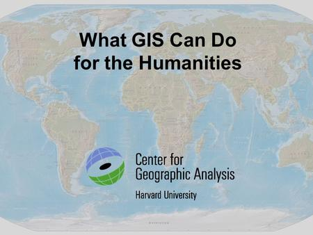What GIS Can Do for the Humanities. GIS provides a framework for us to organize our knowledge – geographically. GIS reveals patterns, relationships and.