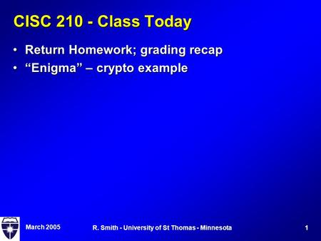 "March 2005 1R. Smith - University of St Thomas - Minnesota CISC 210 - Class Today Return Homework; grading recapReturn Homework; grading recap ""Enigma"""