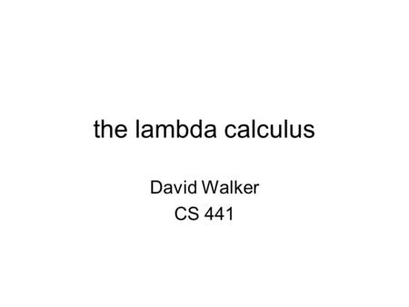 The lambda calculus David Walker CS 441. the lambda calculus Originally, the lambda calculus was developed as a logic by Alonzo Church in 1932 –Church.