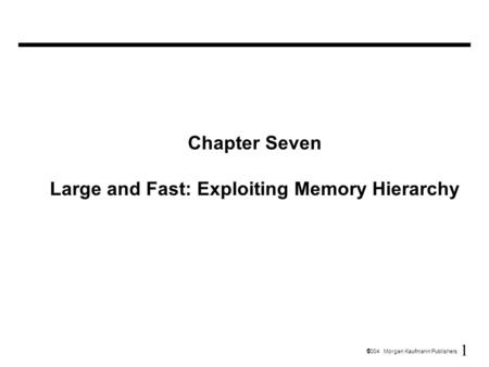 1  2004 Morgan Kaufmann Publishers Chapter Seven Large and Fast: Exploiting Memory Hierarchy.