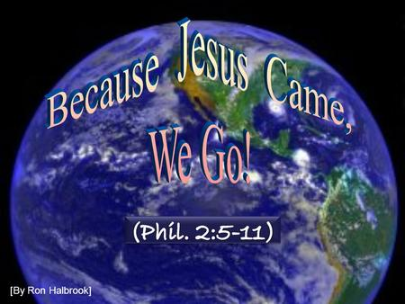 [By Ron Halbrook]. 2 Because Jesus Came, We Go! Introduction: 1. Phil. 2:5-11 Christ came at great sacrifice to save the world Introduction: 1. Phil.