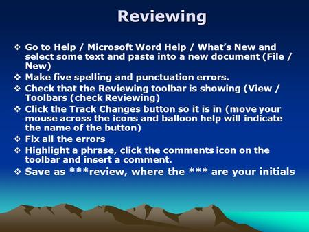 Reviewing  Go to Help / Microsoft Word Help / What's New and select some text and paste into a new document (File / New)  Make five spelling and punctuation.