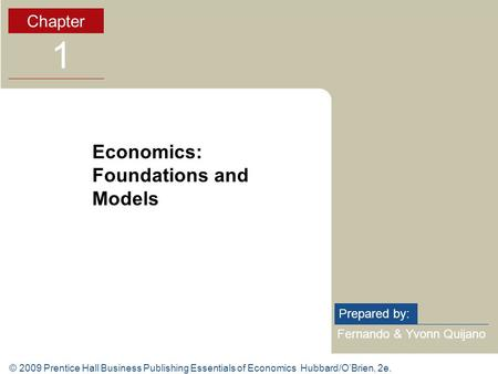 © 2009 Prentice Hall Business Publishing Essentials of Economics Hubbard/O'Brien, 2e. Fernando & Yvonn Quijano Prepared by: Chapter 1 Economics: Foundations.