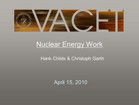 Nuclear Energy Work Hank Childs & Christoph Garth April 15, 2010.