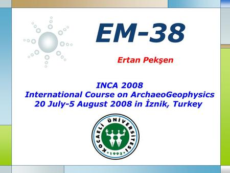 LOGO EM-38 INCA 2008 International Course on ArchaeoGeophysics 20 July-5 August 2008 in İznik, Turkey Ertan Pekşen.