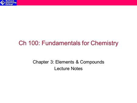 Ch 100: Fundamentals for Chemistry Chapter 3: Elements & Compounds Lecture Notes.