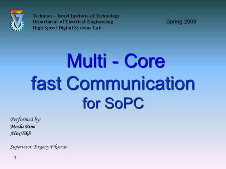 1 Multi - Core fast Communication for SoPC Multi - Core fast Communication for SoPC Technion – Israel Institute of Technology Department of Electrical.