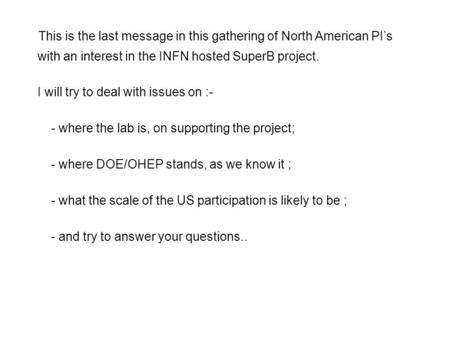 This is the last message in this gathering of North American PI's with an interest in the INFN hosted SuperB project. I will try to deal with issues on.