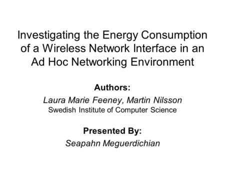 Investigating the Energy Consumption of a Wireless Network Interface in an Ad Hoc Networking Environment Authors: Laura Marie Feeney, Martin Nilsson Swedish.
