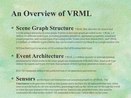 An Overview of VRML §Scene Graph Structure VRML files describe 3D objects and worlds using a hierarchical scene graph. Entities in the scene graph are.