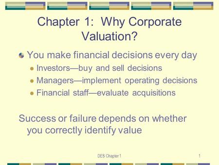 DES Chapter 11 Chapter 1: Why Corporate Valuation? You make financial decisions every day Investors—buy and sell decisions Managers—implement operating.