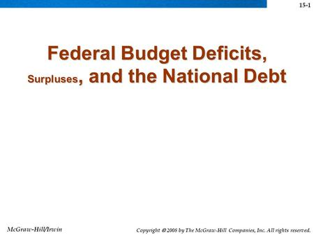 McGraw-Hill/Irwin Copyright  2008 by The McGraw-Hill Companies, Inc. All rights reserved. Federal Budget Deficits, Surpluses, and the National Debt 15-1.