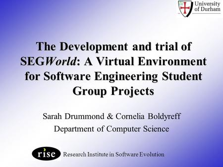 The Development and trial of SEGWorld: A Virtual Environment for Software Engineering Student Group Projects Sarah Drummond & Cornelia Boldyreff Department.
