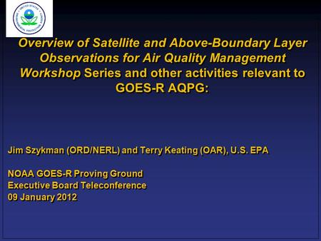 Overview of Satellite and Above-Boundary Layer Observations for Air Quality Management Workshop Series and other activities relevant to GOES-R AQPG: Jim.