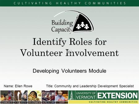 Identify Roles for Volunteer Involvement Developing Volunteers Module Name: Ellen Rowe Title: Community and Leadership Development Specialist.