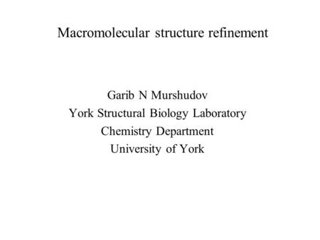 Macromolecular structure refinement Garib N Murshudov York Structural Biology Laboratory Chemistry Department University of York.