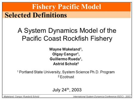 Fishery Pacific Model Wakeland, Cangur, Rueda & Scholz International System Dynamics Conference (ISDC) - 2003 Wayne Wakeland 1, Olgay Cangur 1, Guillermo.