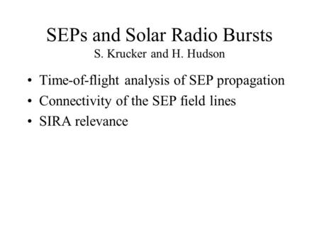 SEPs and Solar Radio Bursts S. Krucker and H. Hudson Time-of-flight analysis of SEP propagation Connectivity of the SEP field lines SIRA relevance.
