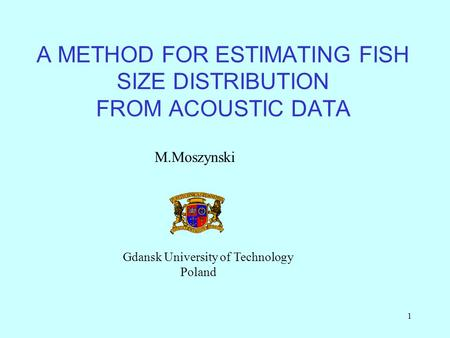 1 A METHOD FOR ESTIMATING FISH SIZE DISTRIBUTION FROM ACOUSTIC DATA M.Moszynski Gdansk University of Technology Poland.