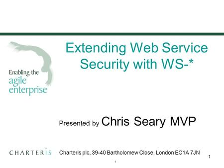 © 2007 Charteris plc20 June 2015 1 1 Extending Web Service Security with WS-* Presented by Chris Seary MVP Charteris plc, 39-40 Bartholomew Close, London.