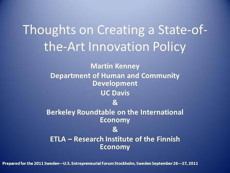 Thoughts on Creating a State-of- the-Art Innovation Policy Martin Kenney Department of Human and Community Development UC Davis & Berkeley Roundtable on.