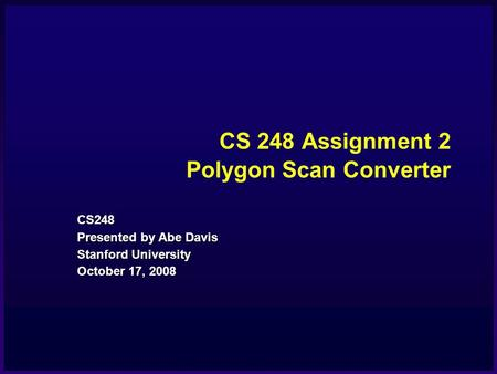 CS 248 Assignment 2 Polygon Scan <strong>Converter</strong> CS248 Presented by Abe Davis Stanford University October 17, 2008.
