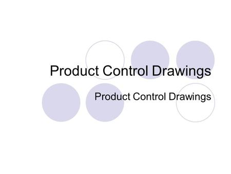 Product Control Drawings. Control Drawings For idea presentation and official record Usually 1:1 or scaled projective drawing Key dimensions marked Colour.