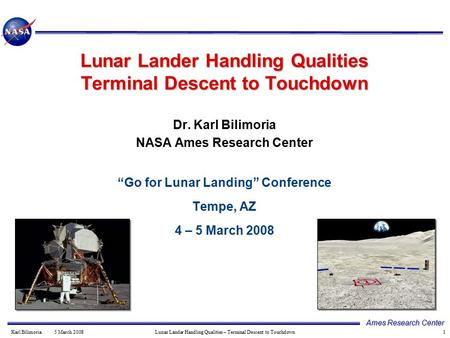 1 Ames Research Center Karl Bilimoria 5 March 2008 Lunar Lander Handling Qualities – Terminal Descent to Touchdown Dr. Karl Bilimoria NASA Ames Research.