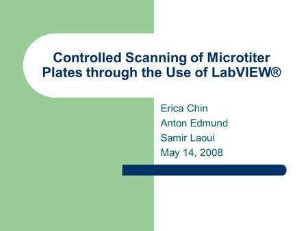 Controlled Scanning of Microtiter Plates through the Use of LabVIEW® Erica Chin Anton Edmund Samir Laoui May 14, 2008.