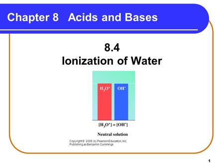 1 Chapter 8 Acids and Bases 8.4 Ionization of Water Copyright © 2005 by Pearson Education, Inc. Publishing as Benjamin Cummings.