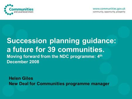 Succession planning guidance: a future for 39 communities. Moving forward from the NDC programme: 4 th December 2008 Helen Giles New Deal for Communities.