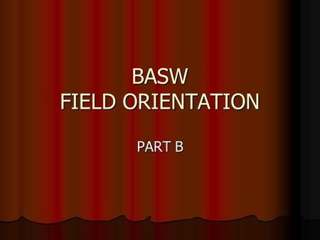 BASW FIELD ORIENTATION PART B. SOCIAL WORK 195A-B 6 units/semester Same placement for 2 semesters Credit/No Credit (Field Director is professor of record)