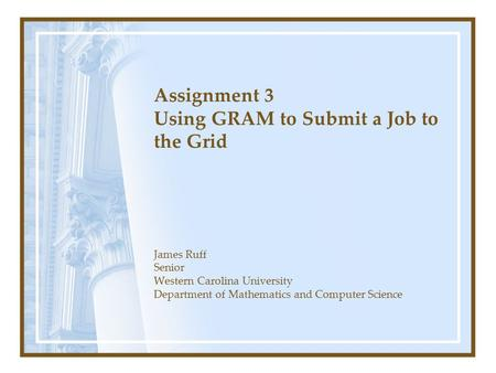 Assignment 3 Using GRAM to Submit a Job to the Grid James Ruff Senior Western Carolina University Department of Mathematics and Computer Science.