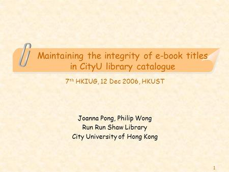1 Maintaining the integrity of e-book titles in CityU library catalogue 7 th HKIUG, 12 Dec 2006, HKUST Joanna Pong, Philip Wong Run Run Shaw Library City.