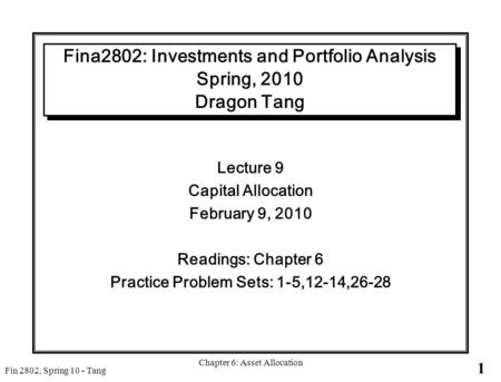 1 Fin 2802, Spring 10 - Tang Chapter 6: Asset Allocation Fina2802: Investments and Portfolio Analysis Spring, 2010 Dragon Tang Lecture 9 Capital Allocation.