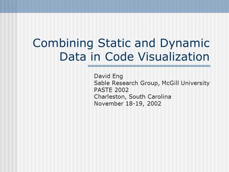 Combining Static and Dynamic Data in Code Visualization David Eng Sable Research Group, McGill University PASTE 2002 Charleston, South Carolina November.