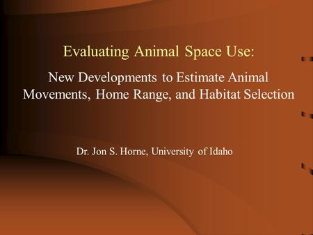 Evaluating Animal Space Use: New Developments to Estimate Animal Movements, Home Range, and Habitat Selection Dr. Jon S. Horne, University of Idaho.