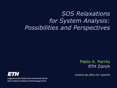 Pablo A. Parrilo ETH Zürich SOS Relaxations for System Analysis: Possibilities and Perspectives Pablo A. Parrilo ETH Zürich control.ee.ethz.ch/~parrilo.