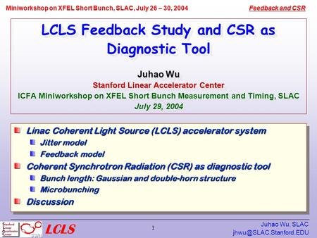 Feedback and CSR Miniworkshop on XFEL Short Bunch, SLAC, July 26 – 30, 2004 Juhao Wu, SLAC 1 Juhao Wu Stanford Linear Accelerator.