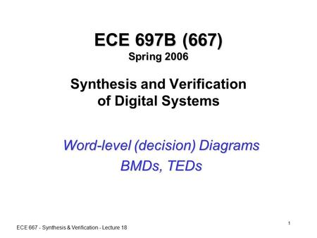 ECE 667 - Synthesis & Verification - Lecture 18 1 ECE 697B (667) Spring 2006 ECE 697B (667) Spring 2006 Synthesis and Verification of Digital Systems Word-level.