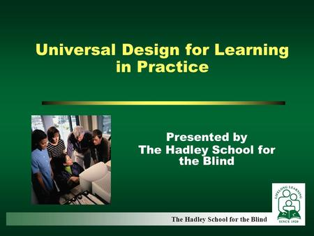 Universal Design for Learning in Practice Presented by The Hadley School for the Blind.