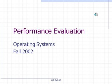 OS Fall ' 02 Performance Evaluation Operating Systems Fall 2002.