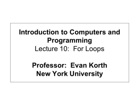 Introduction to Computers and Programming Lecture 10: For Loops Professor: Evan Korth New York University.
