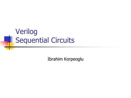 Verilog Sequential Circuits Ibrahim Korpeoglu. Verilog can be used to describe storage elements and sequential circuits as well. So far continuous assignment.